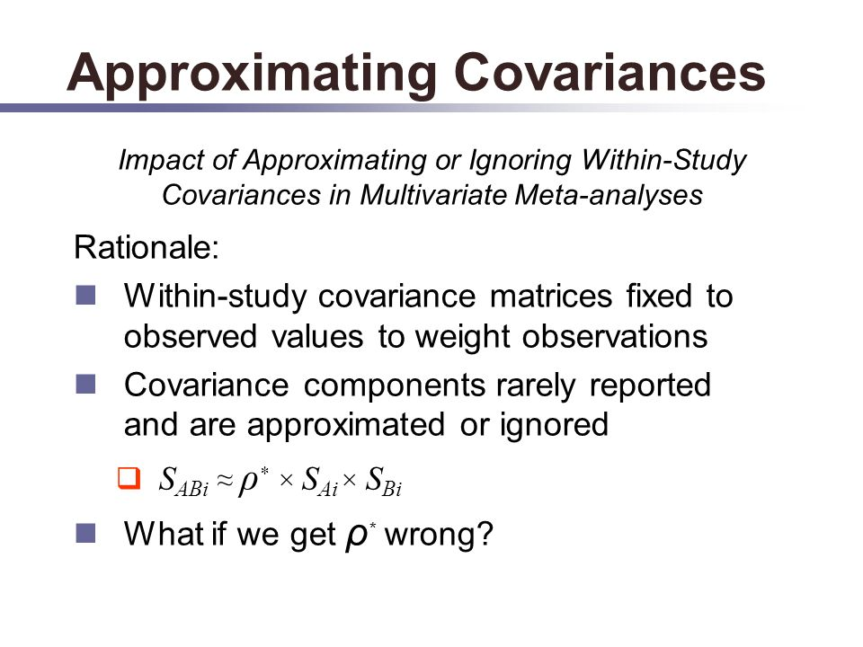 Approximating Covariances Rationale: Within-study covariance matrices fixed to observed values to weight observations Covariance components rarely reported and are approximated or ignored S ABi ρ * × S Ai × S Bi What if we get ρ * wrong.
