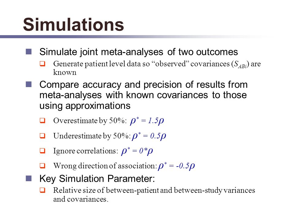 Simulations Simulate joint meta-analyses of two outcomes Generate patient level data so observed covariances (S ABi ) are known Compare accuracy and precision of results from meta-analyses with known covariances to those using approximations Overestimate by 50%: ρ * = 1.5 ρ Underestimate by 50%: ρ * = 0.5 ρ Ignore correlations: ρ * = 0* ρ Wrong direction of association: ρ * = -0.5 ρ Key Simulation Parameter: Relative size of between-patient and between-study variances and covariances.