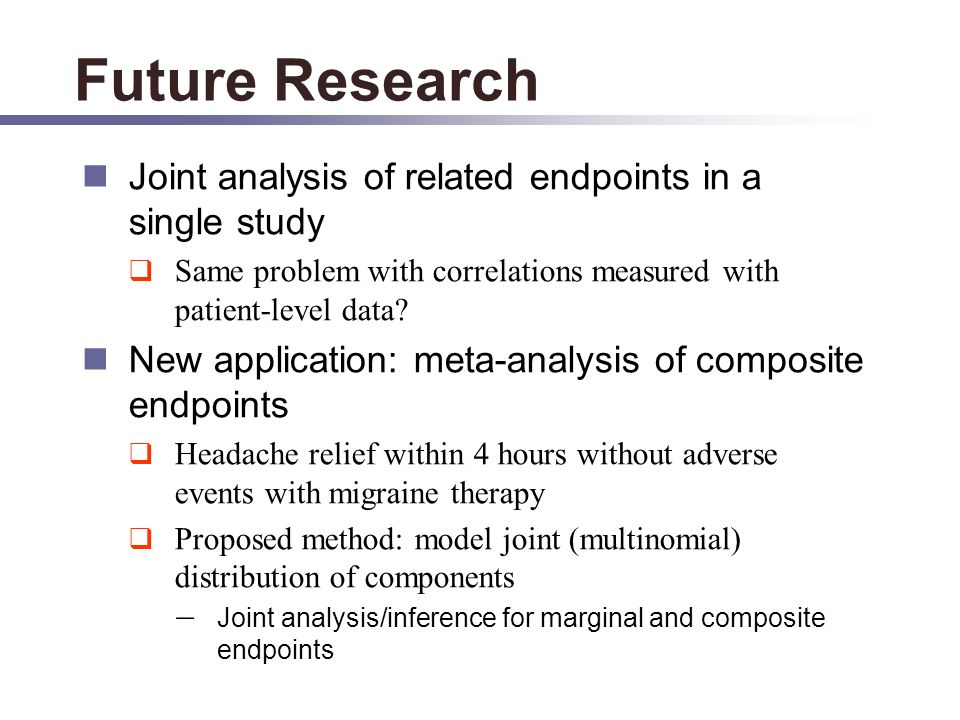 Future Research Joint analysis of related endpoints in a single study Same problem with correlations measured with patient-level data.
