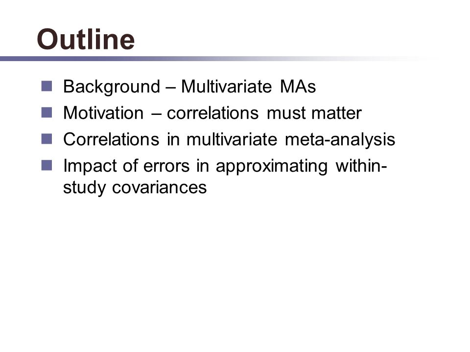 Outline Background – Multivariate MAs Motivation – correlations must matter Correlations in multivariate meta-analysis Impact of errors in approximating within- study covariances
