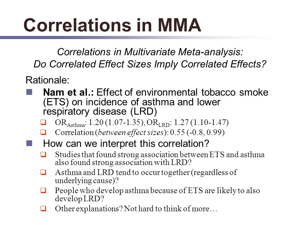 Correlations in MMA Rationale: Nam et al.: Effect of environmental tobacco smoke (ETS) on incidence of asthma and lower respiratory disease (LRD) OR Asthma : 1.20 (1.07-1.35), OR LRD : 1.27 (1.10-1.47) Correlation (between effect sizes): 0.55 (-0.8, 0.99) How can we interpret this correlation.