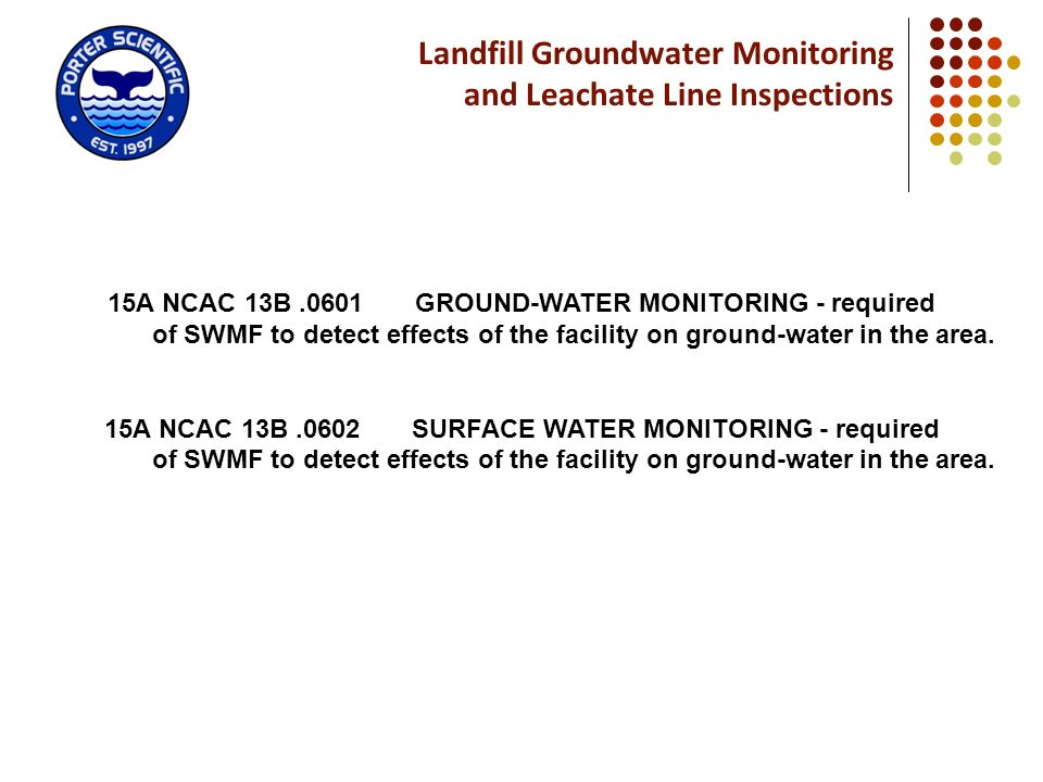 Landfill Groundwater Monitoring and Leachate Line Inspections 15A NCAC 13B.0601 GROUND WATER MONITORING - required of SWMF to detect effects of the fa