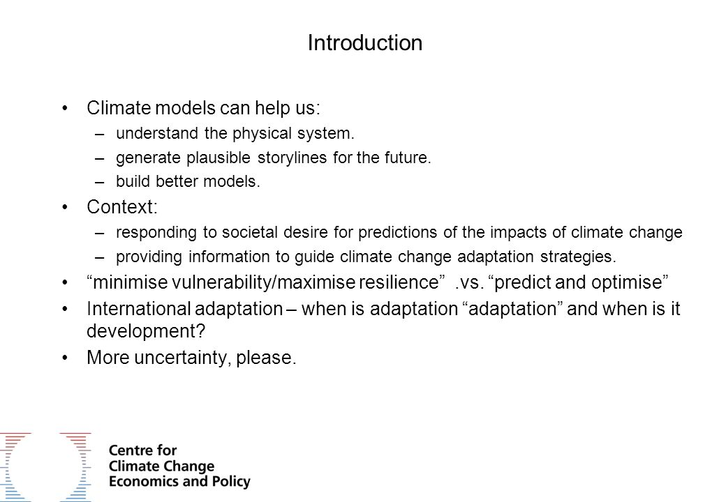 Introduction Climate models can help us: –understand the physical system.