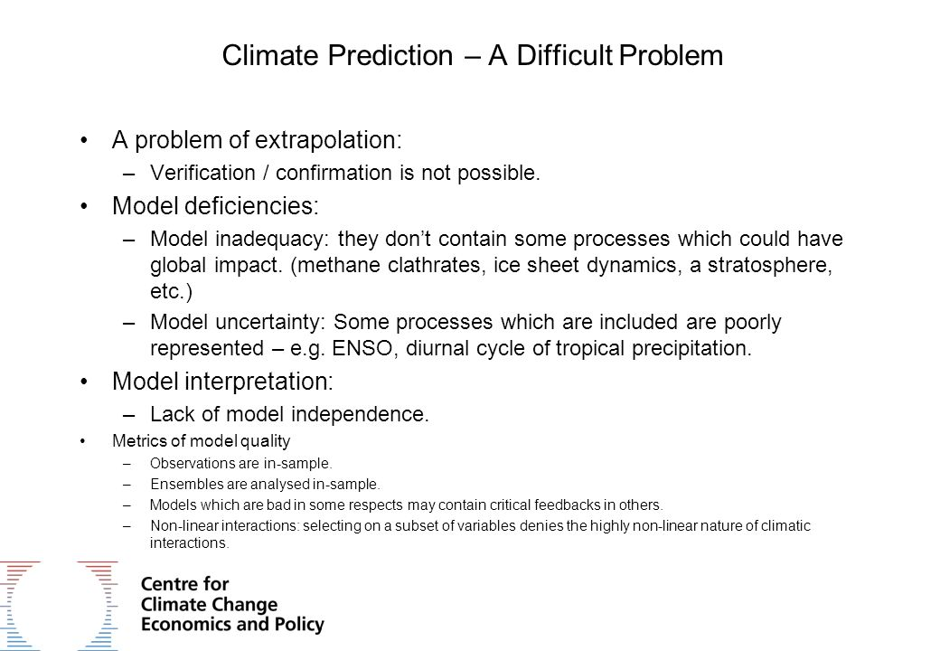 Climate Prediction – A Difficult Problem A problem of extrapolation: –Verification / confirmation is not possible. Model deficiencies: –Model inadequa