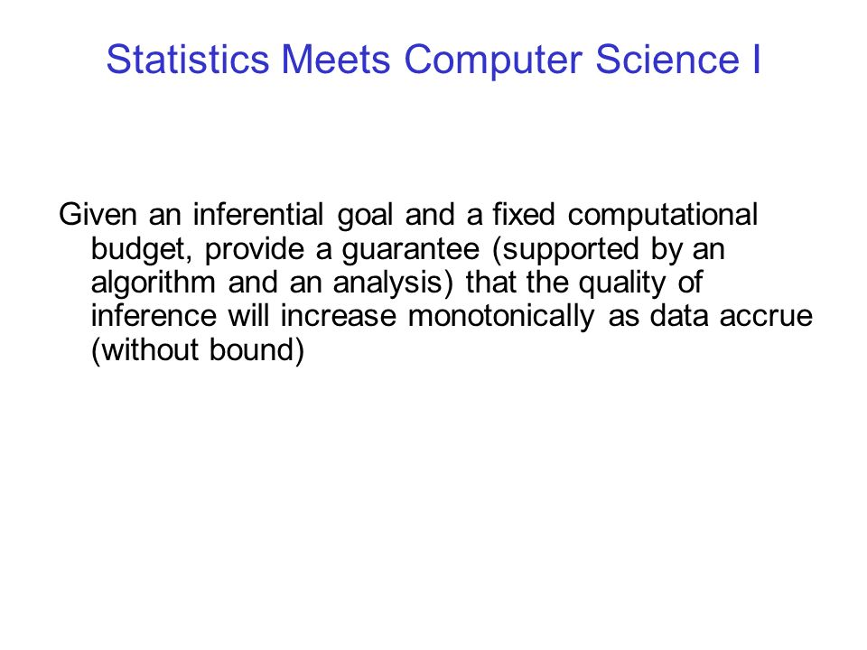 Statistics Meets Computer Science I Given an inferential goal and a fixed computational budget, provide a guarantee (supported by an algorithm and an