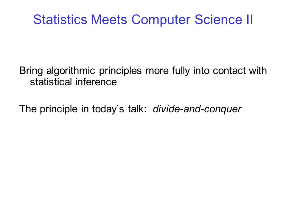Statistics Meets Computer Science II Bring algorithmic principles more fully into contact with statistical inference The principle in todays talk: div
