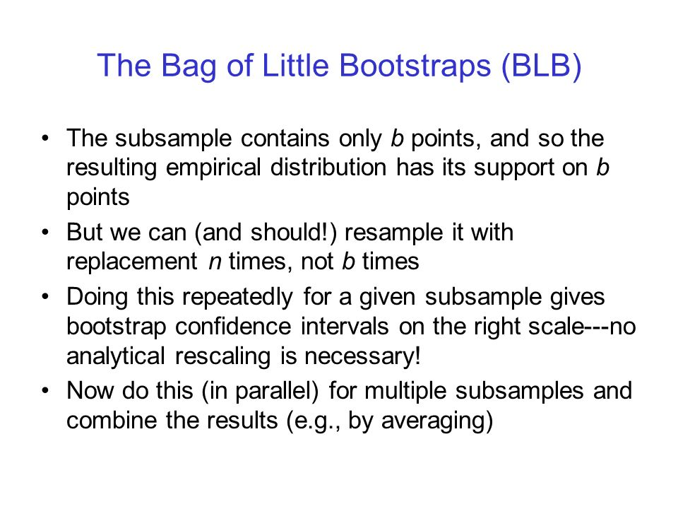 The Bag of Little Bootstraps (BLB) The subsample contains only b points, and so the resulting empirical distribution has its support on b points But w