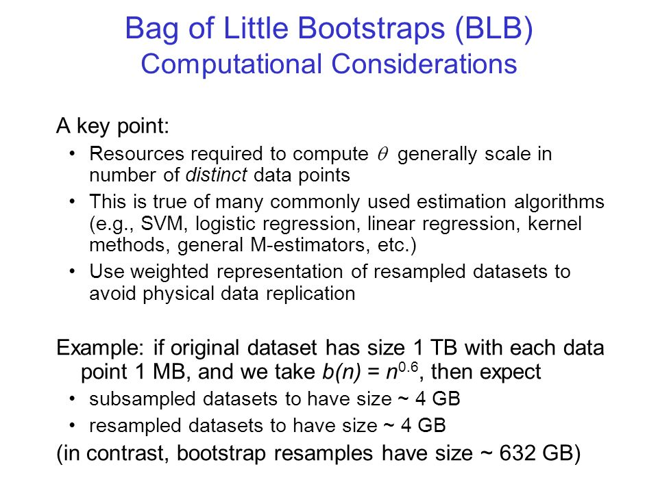 Bag of Little Bootstraps (BLB) Computational Considerations A key point: Resources required to compute generally scale in number of distinct data poin