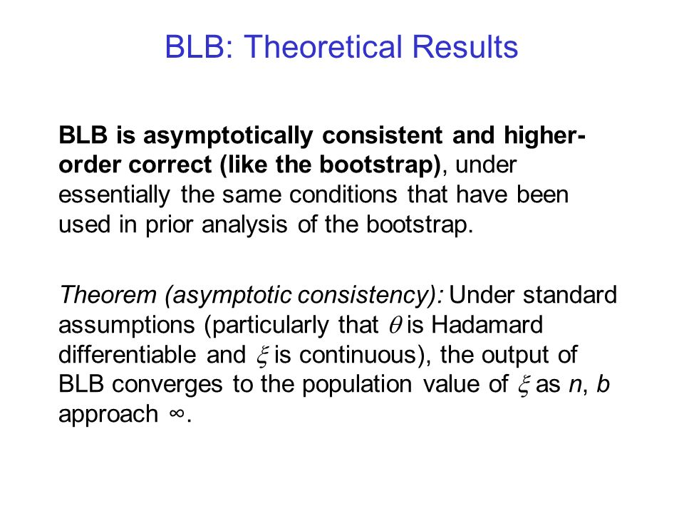 BLB: Theoretical Results BLB is asymptotically consistent and higher- order correct (like the bootstrap), under essentially the same conditions that h