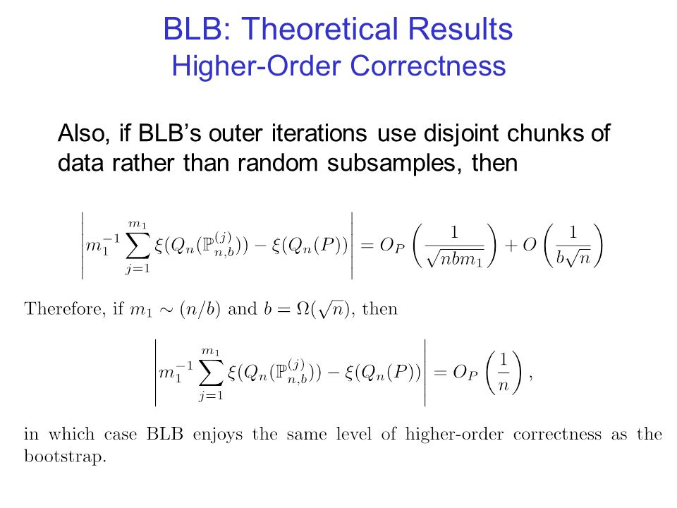BLB: Theoretical Results Higher-Order Correctness Also, if BLBs outer iterations use disjoint chunks of data rather than random subsamples, then