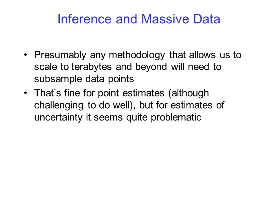 Inference and Massive Data Presumably any methodology that allows us to scale to terabytes and beyond will need to subsample data points Thats fine for point estimates (although challenging to do well), but for estimates of uncertainty it seems quite problematic With subsampled data sets, estimates of uncertainty will be inflated, and in general we dont know how to rescale