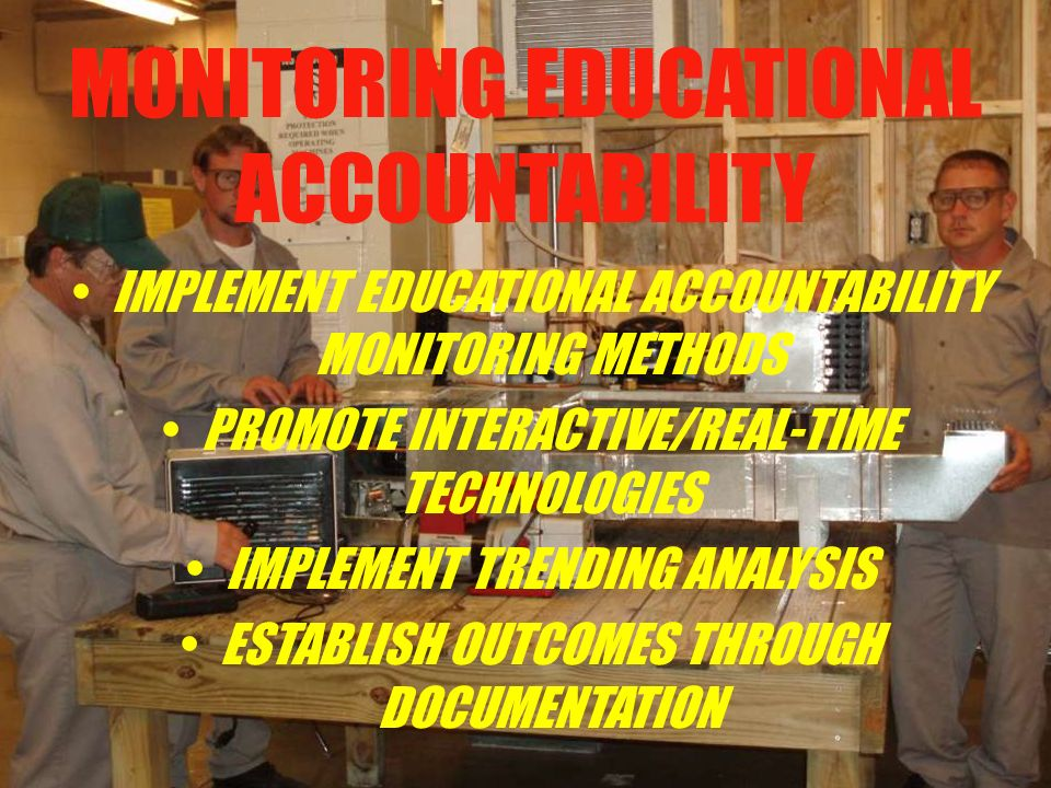 MONITORING EDUCATIONAL ACCOUNTABILITY IMPLEMENT EDUCATIONAL ACCOUNTABILITY MONITORING METHODS PROMOTE INTERACTIVE/REAL-TIME TECHNOLOGIES IMPLEMENT TRENDING ANALYSIS ESTABLISH OUTCOMES THROUGH DOCUMENTATION