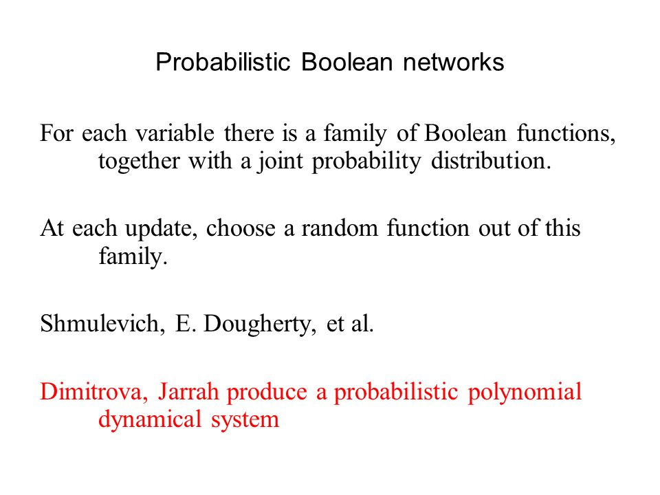 Probabilistic Boolean networks For each variable there is a family of Boolean functions, together with a joint probability distribution.