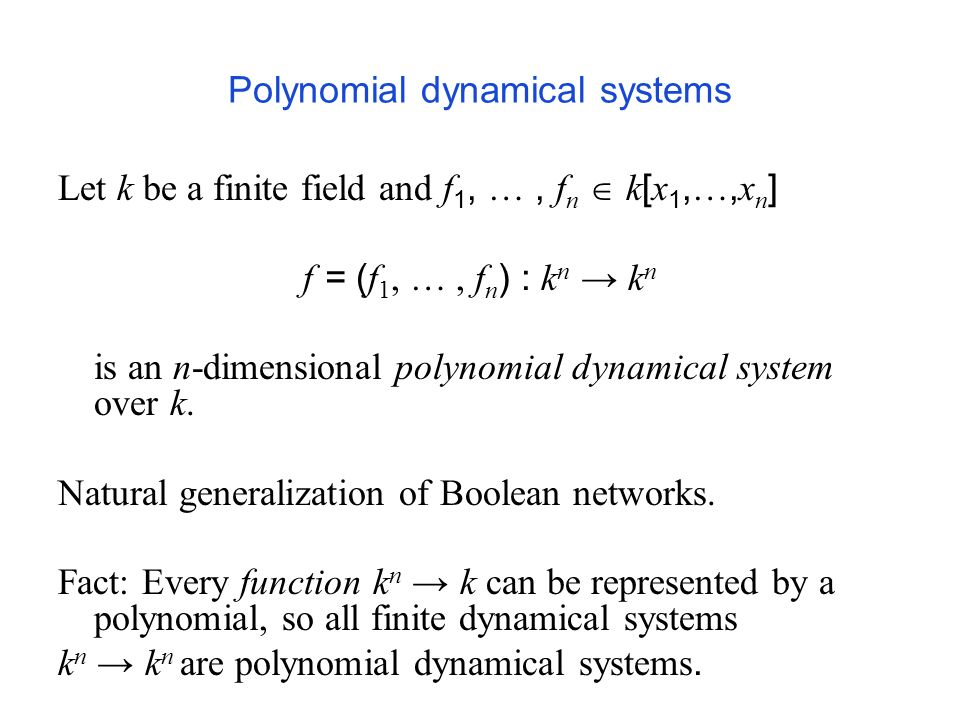 Polynomial dynamical systems Let k be a finite field and f 1, …, f n k [ x 1, …, x n ] f = ( f 1, …, f n ) : k n k n is an n-dimensional polynomial dynamical system over k.