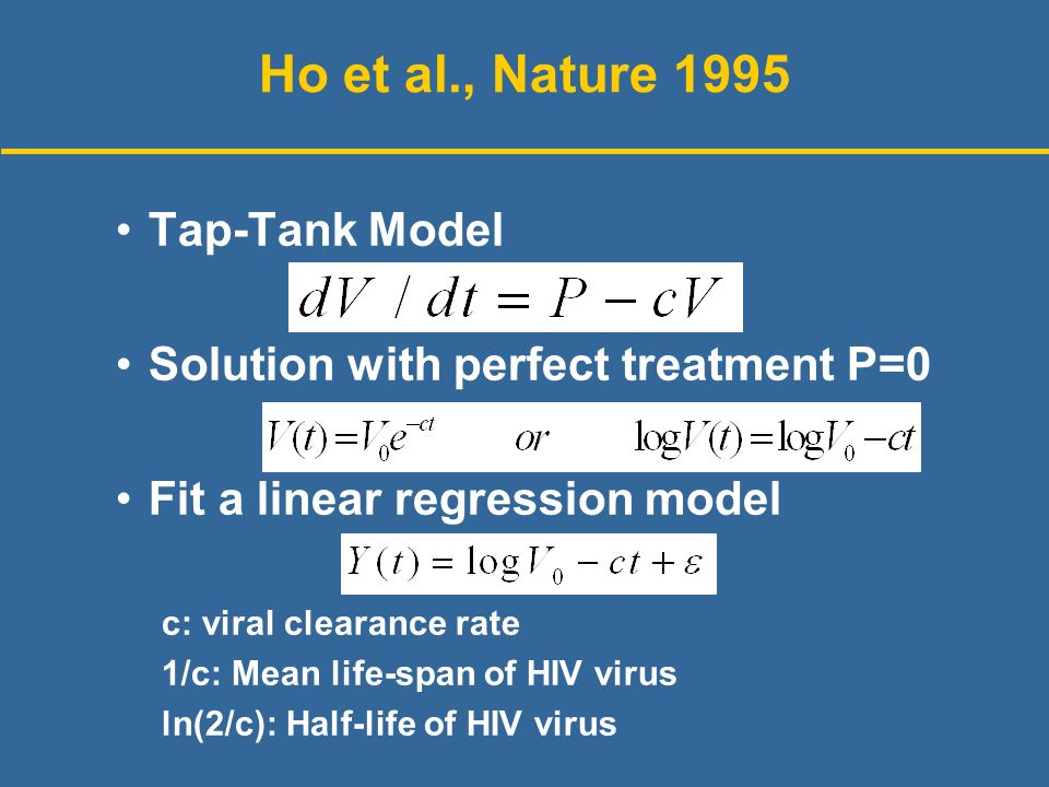 Tap-Tank Model Solution with perfect treatment P=0 Fit a linear regression model c: viral clearance rate 1/c: Mean life-span of HIV virus ln(2/c): Half-life of HIV virus