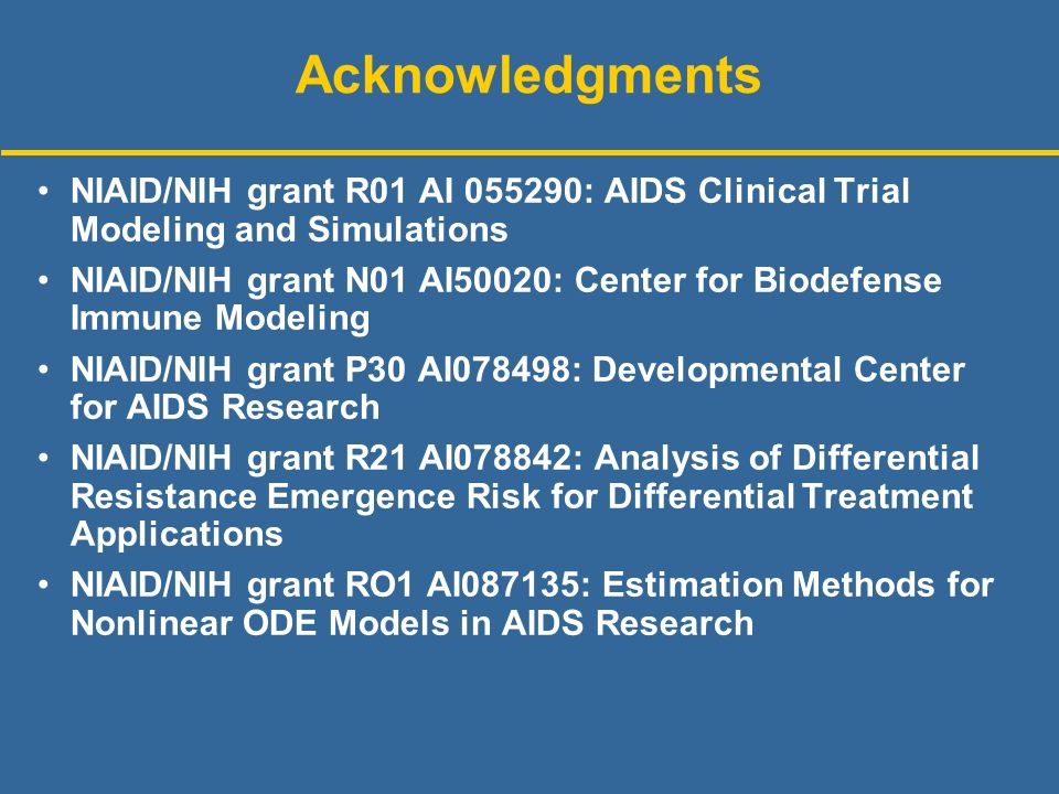 Acknowledgments NIAID/NIH grant R01 AI : AIDS Clinical Trial Modeling and Simulations NIAID/NIH grant N01 AI50020: Center for Biodefense Immune Modeling NIAID/NIH grant P30 AI078498: Developmental Center for AIDS Research NIAID/NIH grant R21 AI078842: Analysis of Differential Resistance Emergence Risk for Differential Treatment Applications NIAID/NIH grant RO1 AI087135: Estimation Methods for Nonlinear ODE Models in AIDS Research