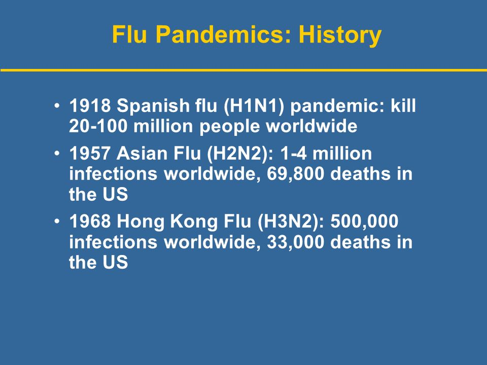 Flu Pandemics: History 1918 Spanish flu (H1N1) pandemic: kill million people worldwide 1957 Asian Flu (H2N2): 1-4 million infections worldwide, 69,800 deaths in the US 1968 Hong Kong Flu (H3N2): 500,000 infections worldwide, 33,000 deaths in the US