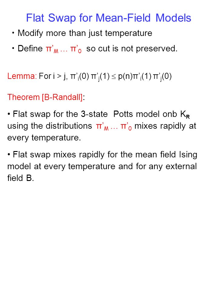 Modify more than just temperature Define π M … π 0 so cut is not preserved. Flat Swap for Mean-Field Models Theorem [B-Randall] : Flat swap for the 3-