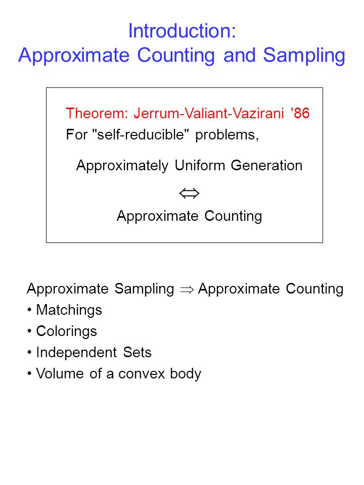 Introduction: Approximate Counting and Sampling Theorem: Jerrum-Valiant-Vazirani 86 For self-reducible problems, Approximately Uniform Generation Approximate Counting Approximate Sampling Approximate Counting Matchings Colorings Independent Sets Volume of a convex body