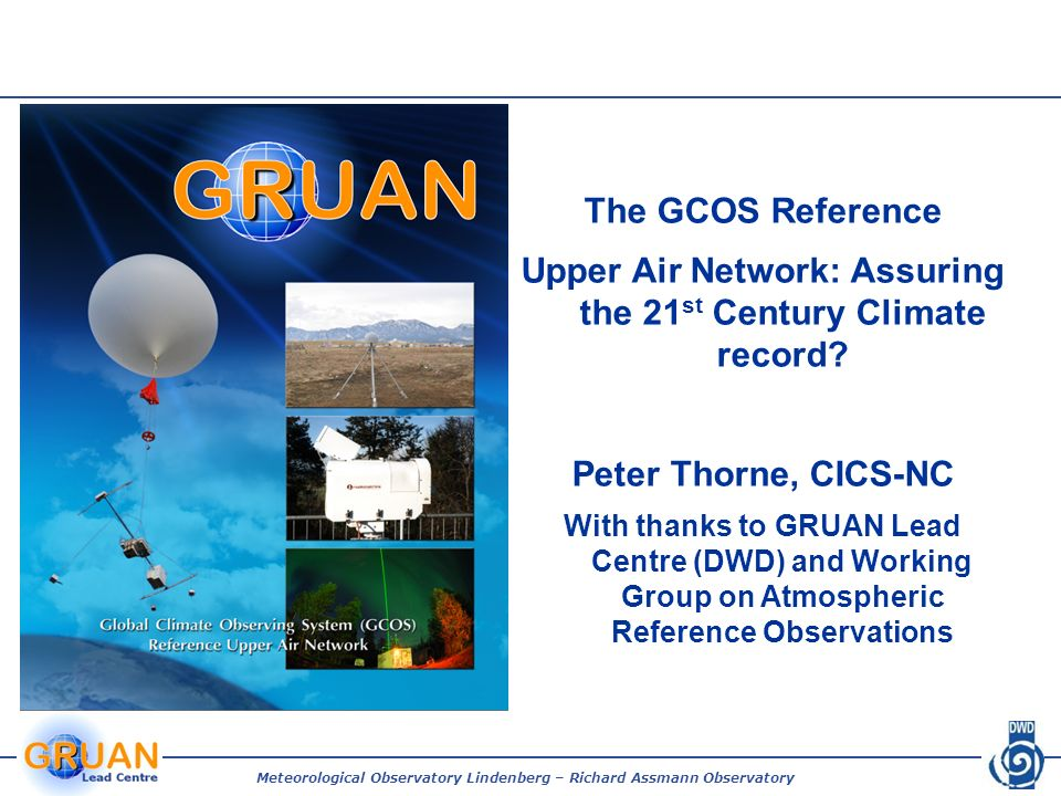 Meteorological Observatory Lindenberg – Richard Assmann Observatory The GCOS Reference Upper Air Network: Assuring the 21 st Century Climate record? P