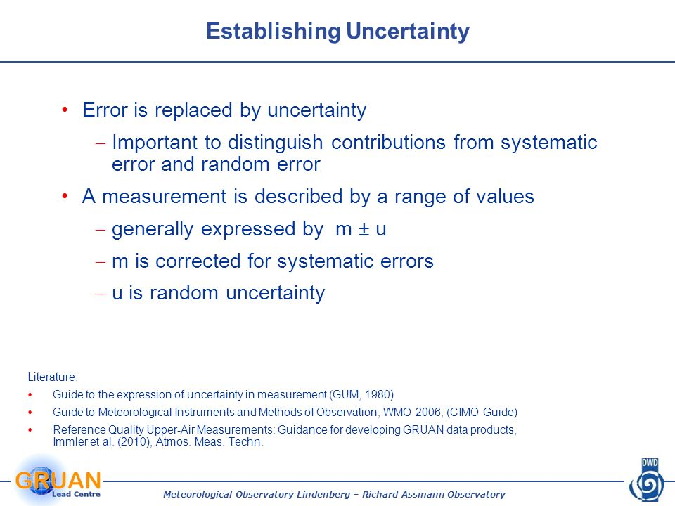 Establishing Uncertainty Error is replaced by uncertainty Important to distinguish contributions from systematic error and random error A measurement is described by a range of values generally expressed by m ± u m is corrected for systematic errors u is random uncertainty Literature: Guide to the expression of uncertainty in measurement (GUM, 1980) Guide to Meteorological Instruments and Methods of Observation, WMO 2006, (CIMO Guide) Reference Quality Upper-Air Measurements: Guidance for developing GRUAN data products, Immler et al.