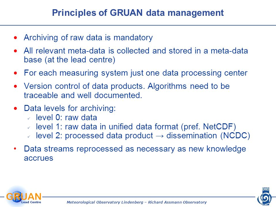 Principles of GRUAN data management Archiving of raw data is mandatory All relevant meta-data is collected and stored in a meta-data base (at the lead centre) For each measuring system just one data processing center Version control of data products.