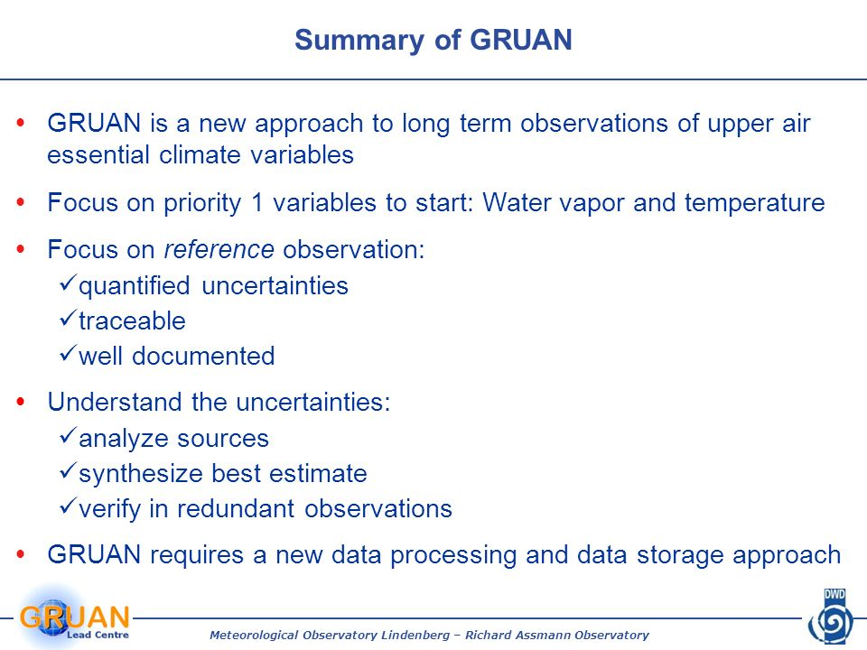 Summary of GRUAN Meteorological Observatory Lindenberg – Richard Assmann Observatory GRUAN is a new approach to long term observations of upper air essential climate variables Focus on priority 1 variables to start: Water vapor and temperature Focus on reference observation: quantified uncertainties traceable well documented Understand the uncertainties: analyze sources synthesize best estimate verify in redundant observations GRUAN requires a new data processing and data storage approach