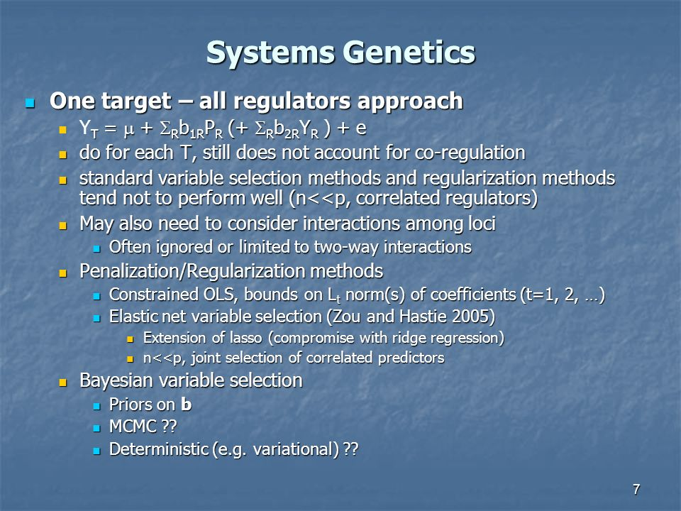 7 Systems Genetics One target – all regulators approach One target – all regulators approach T = + R b 1R P R (+ R b 2R Y R ) + e Y T = + R b 1R P R (+ R b 2R Y R ) + e do for each T, still does not account for co-regulation do for each T, still does not account for co-regulation standard variable selection methods and regularization methods tend not to perform well (n<<p, correlated regulators) standard variable selection methods and regularization methods tend not to perform well (n<<p, correlated regulators) May also need to consider interactions among loci May also need to consider interactions among loci Often ignored or limited to two-way interactions Often ignored or limited to two-way interactions Penalization/Regularization methods Penalization/Regularization methods Constrained OLS, bounds on L t norm(s) of coefficients (t=1, 2, …) Constrained OLS, bounds on L t norm(s) of coefficients (t=1, 2, …) Elastic net variable selection (Zou and Hastie 2005) Elastic net variable selection (Zou and Hastie 2005) Extension of lasso (compromise with ridge regression) Extension of lasso (compromise with ridge regression) n<<p, joint selection of correlated predictors n<<p, joint selection of correlated predictors Bayesian variable selection Bayesian variable selection Priors on b Priors on b MCMC ?.