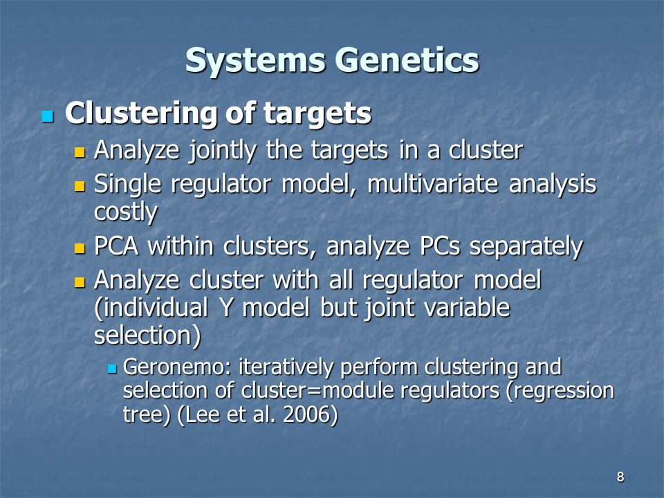 8 Systems Genetics Clustering of targets Clustering of targets Analyze jointly the targets in a cluster Analyze jointly the targets in a cluster Single regulator model, multivariate analysis costly Single regulator model, multivariate analysis costly PCA within clusters, analyze PCs separately PCA within clusters, analyze PCs separately Analyze cluster with all regulator model (individual Y model but joint variable selection) Analyze cluster with all regulator model (individual Y model but joint variable selection) Geronemo: iteratively perform clustering and selection of cluster=module regulators (regression tree) (Lee et al.
