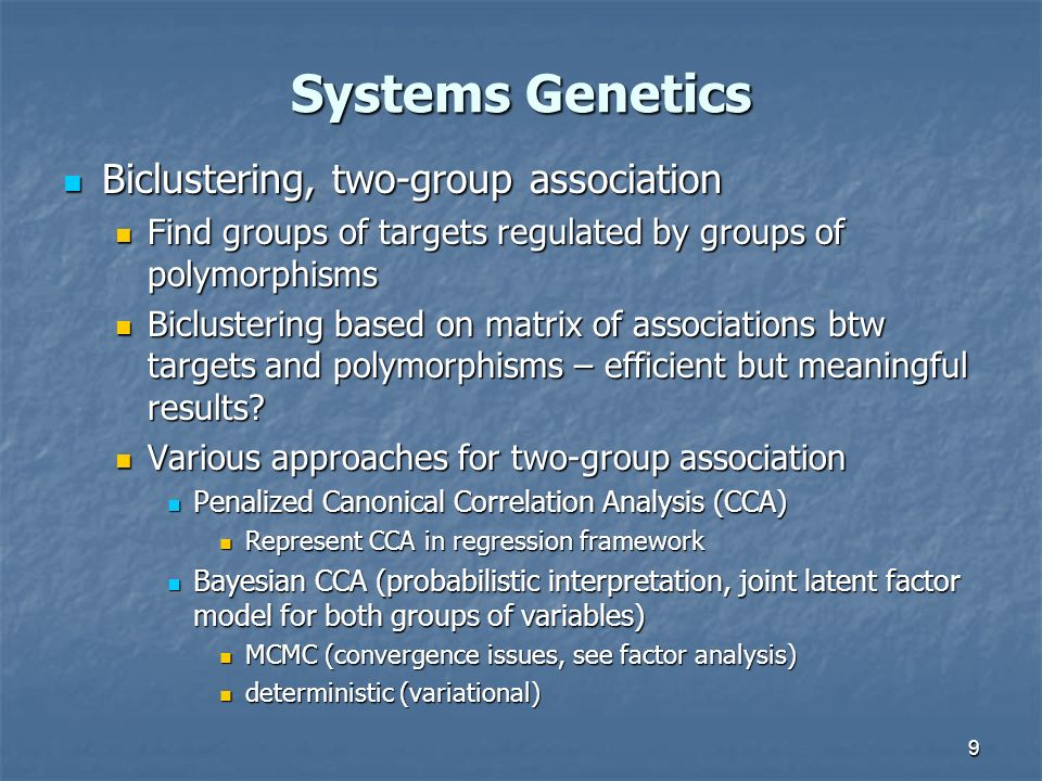 10 Systems Genetics Two-step regulatory network inference Two-step regulatory network inference 1a) Construct an Undirected Dependency Graph (UDG) using target data (e.g., expression) only 1b) Determine which polymorphisms affects which targets and use this information to direct edges (e.g., Neto et al.