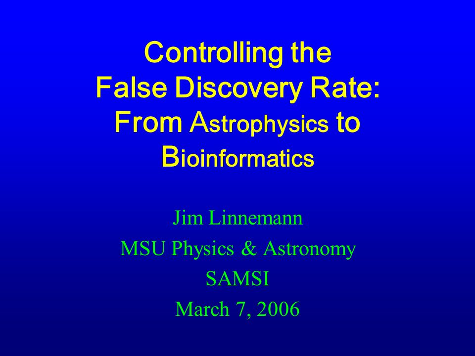 Controlling the False Discovery Rate: From A strophysics to B ioinformatics Jim Linnemann MSU Physics & Astronomy SAMSI March 7, 2006