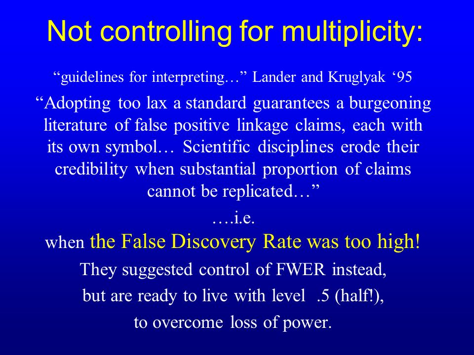 guidelines for interpreting… Lander and Kruglyak 95 Adopting too lax a standard guarantees a burgeoning literature of false positive linkage claims, each with its own symbol… Scientific disciplines erode their credibility when substantial proportion of claims cannot be replicated… ….i.e.