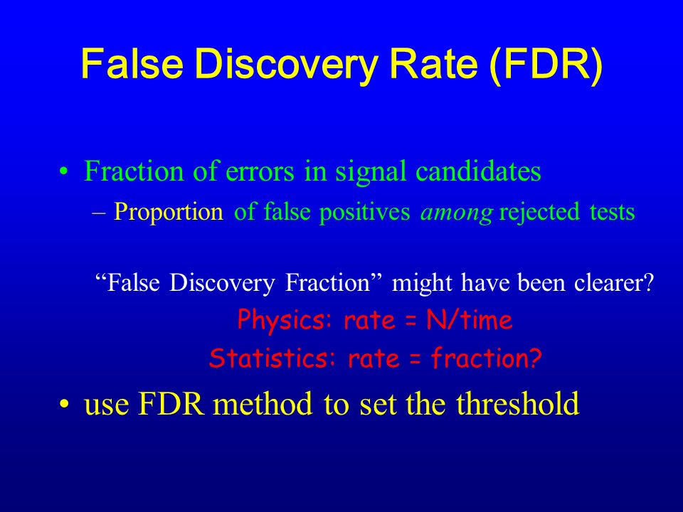 False Discovery Rate (FDR) Fraction of errors in signal candidates –Proportion of false positives among rejected tests False Discovery Fraction might have been clearer.