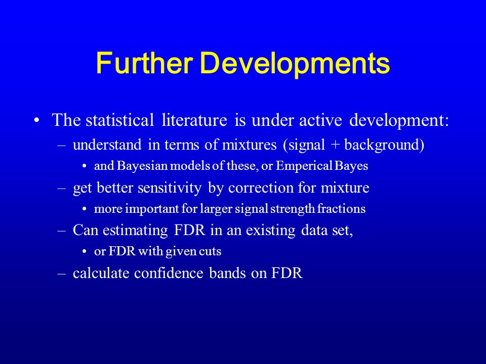 Further Developments The statistical literature is under active development: –understand in terms of mixtures (signal + background) and Bayesian models of these, or Emperical Bayes –get better sensitivity by correction for mixture more important for larger signal strength fractions –Can estimating FDR in an existing data set, or FDR with given cuts –calculate confidence bands on FDR