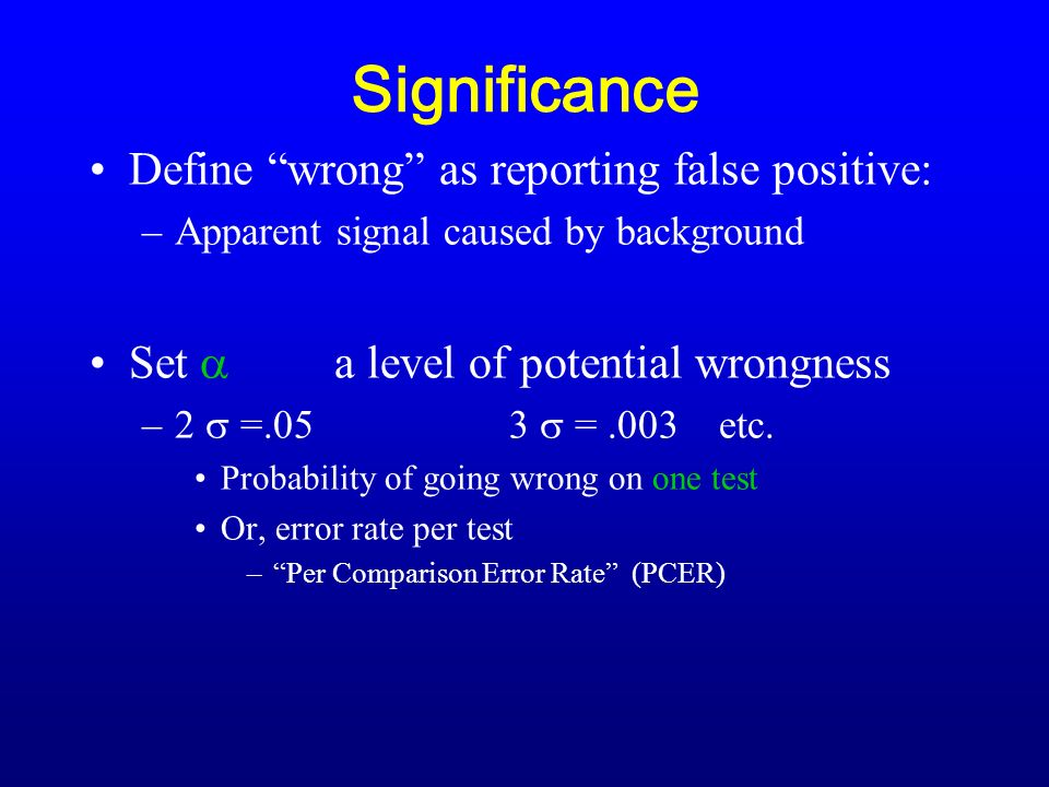 Significance Define wrong as reporting false positive: –Apparent signal caused by background Set a level of potential wrongness –2 =.053 =.003etc.