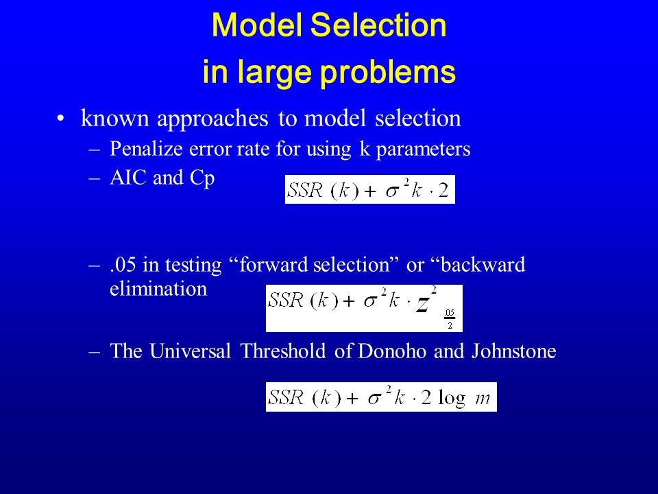 Model Selection in large problems known approaches to model selection –Penalize error rate for using k parameters –AIC and Cp –.05 in testing forward selection or backward elimination –The Universal Threshold of Donoho and Johnstone