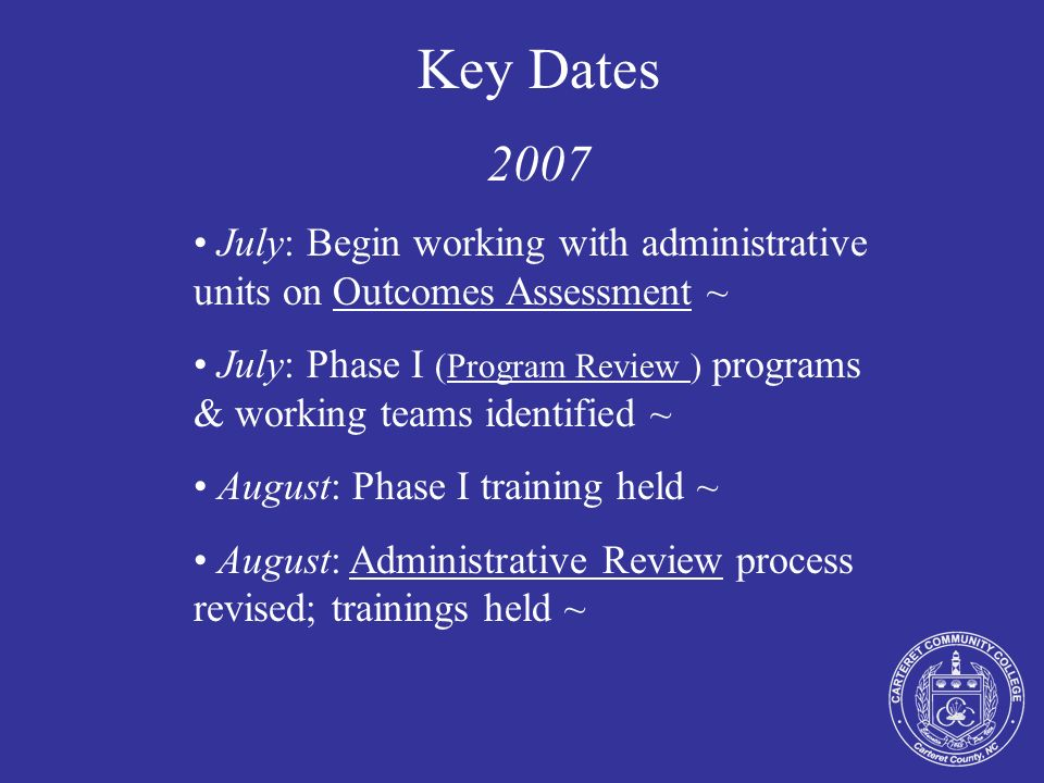 Key Dates 2007 July: Begin working with administrative units on Outcomes Assessment ~ July: Phase I (Program Review ) programs & working teams identif