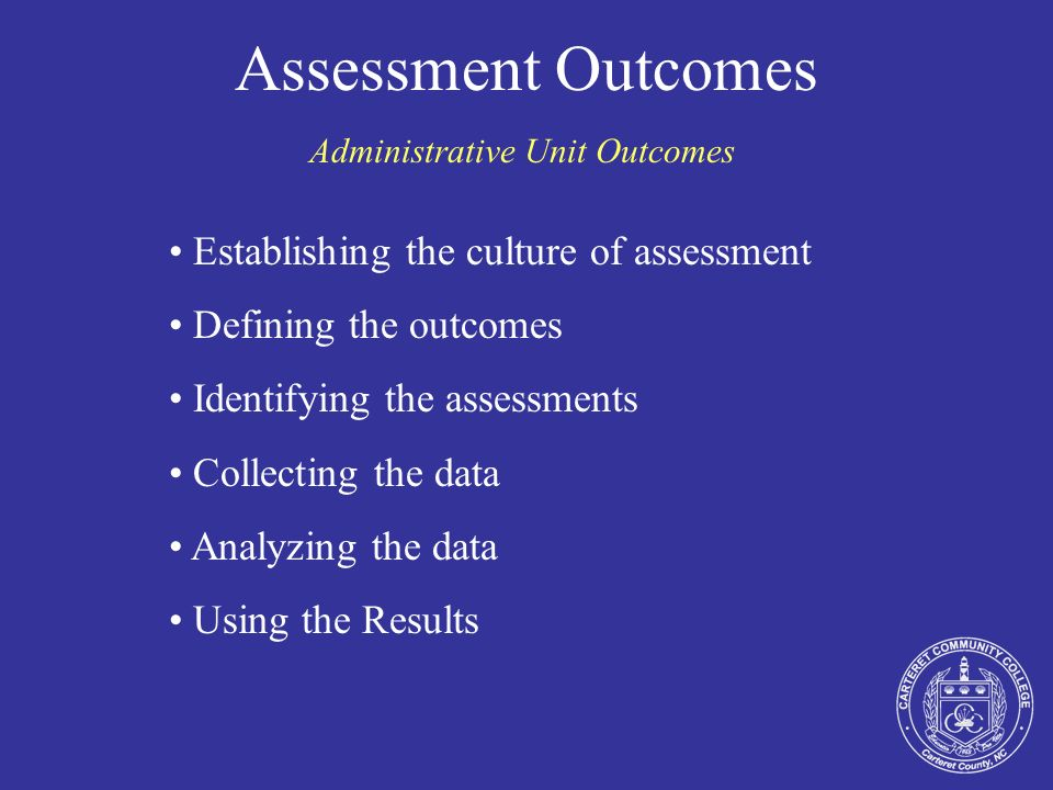Assessment Outcomes Administrative Unit Outcomes Establishing the culture of assessment Defining the outcomes Identifying the assessments Collecting t