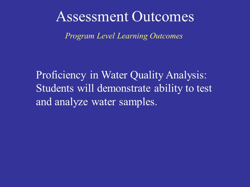 Assessment Outcomes Program Level Learning Outcomes Proficiency in Water Quality Analysis: Students will demonstrate ability to test and analyze water samples.