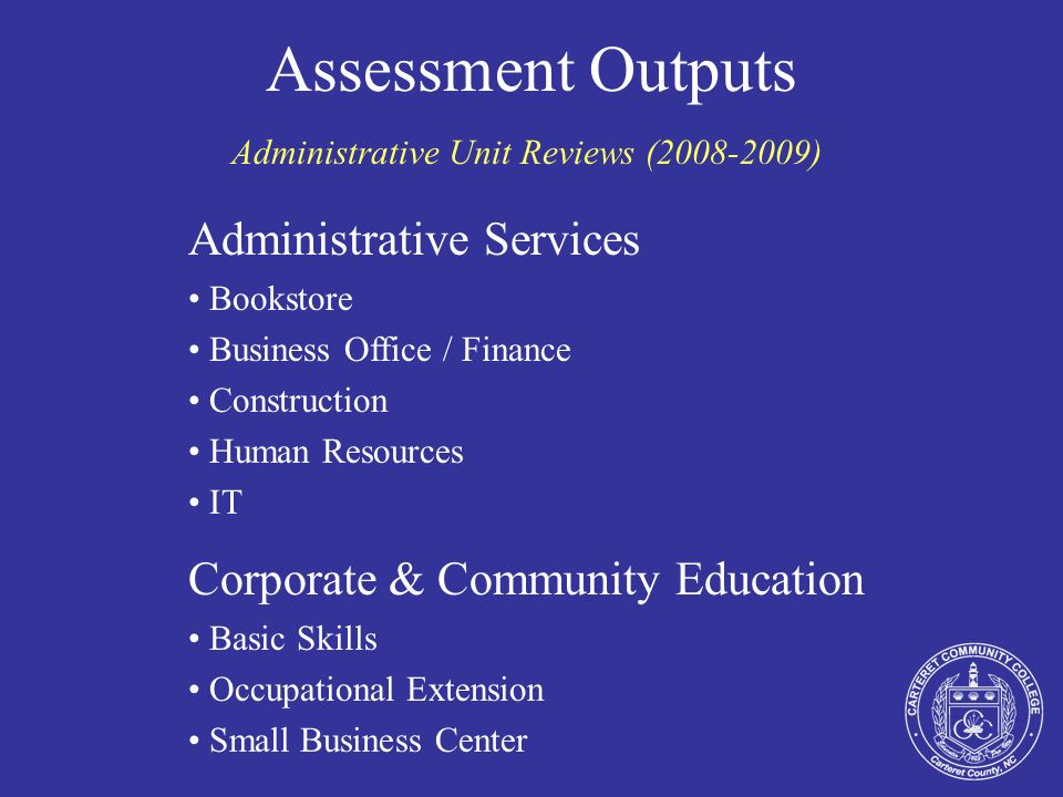 Assessment Outputs Administrative Unit Reviews (2008-2009) Administrative Services Bookstore Business Office / Finance Construction Human Resources IT Corporate & Community Education Basic Skills Occupational Extension Small Business Center