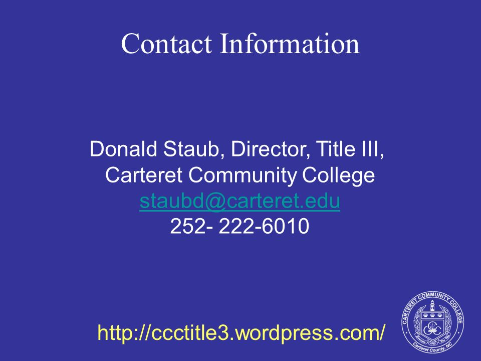 Contact Information Donald Staub, Director, Title III, Carteret Community College staubd@carteret.edu staubd@carteret.edu 252- 222-6010 http://ccctitl