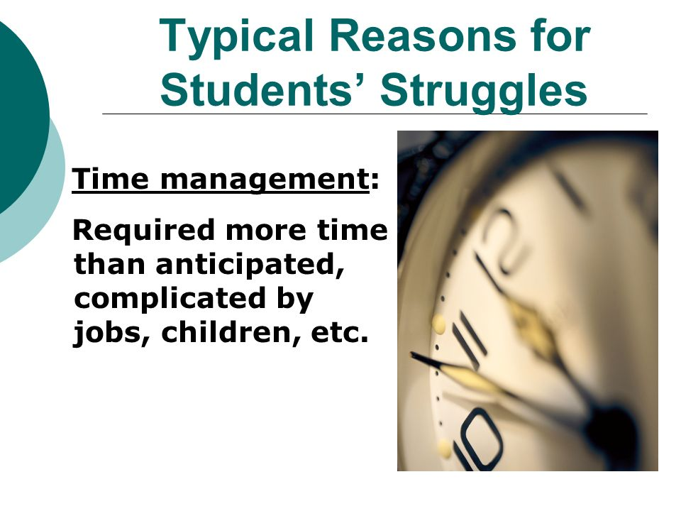 Typical Reasons for Students Struggles Time management: Required more time than anticipated, complicated by jobs, children, etc.