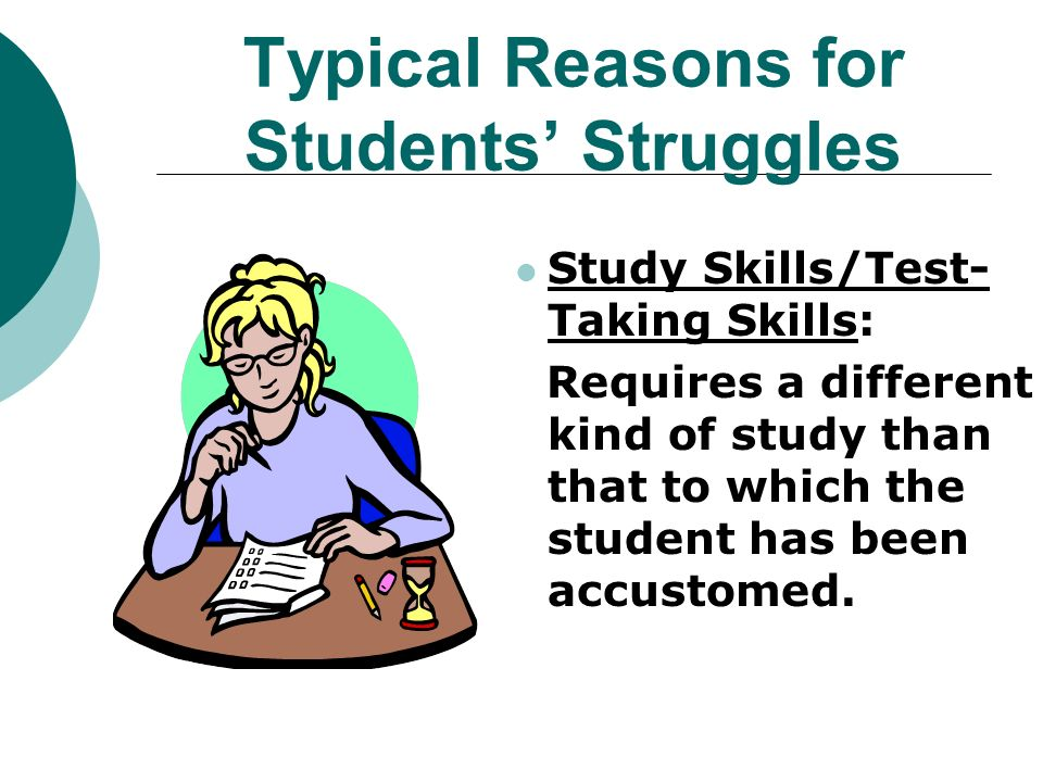 Typical Reasons for Students Struggles Study Skills/Test- Taking Skills: Requires a different kind of study than that to which the student has been accustomed.