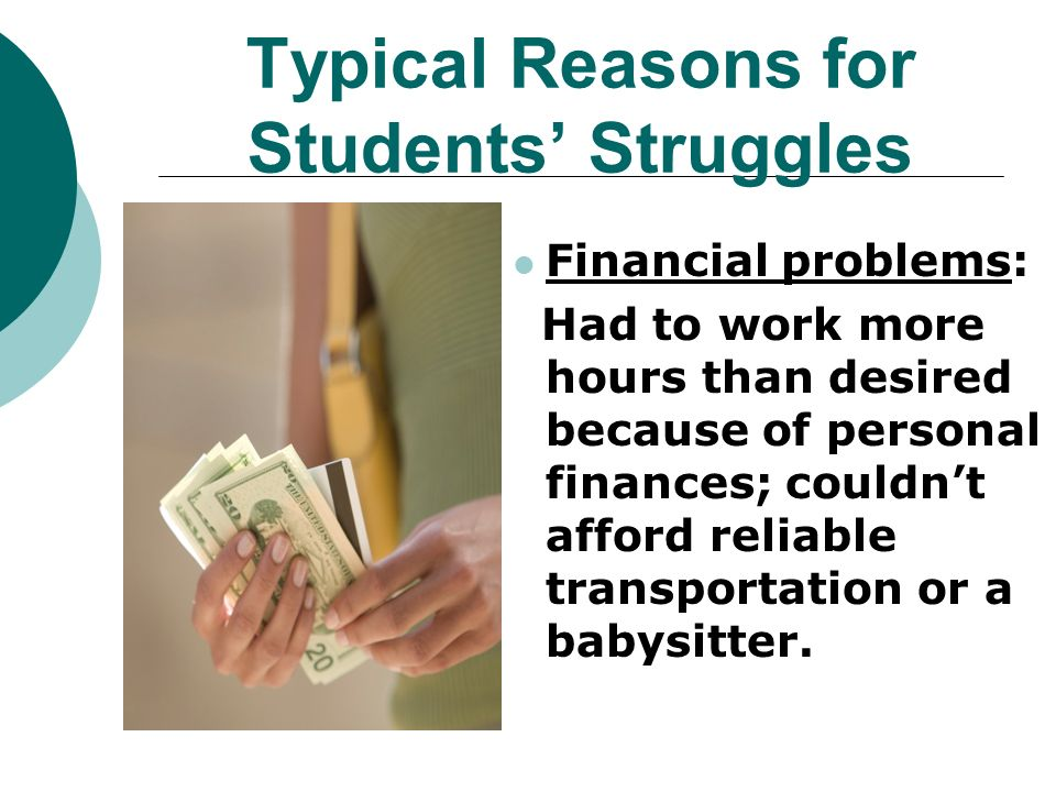 Typical Reasons for Students Struggles Financial problems: Had to work more hours than desired because of personal finances; couldnt afford reliable transportation or a babysitter.