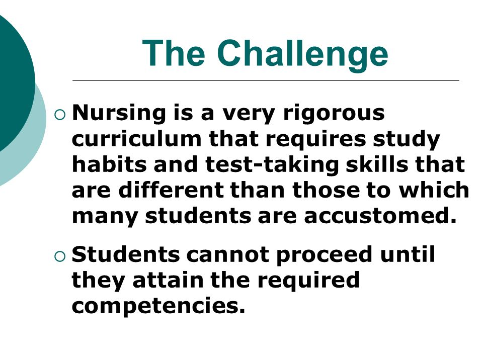 The Challenge Nursing is a very rigorous curriculum that requires study habits and test-taking skills that are different than those to which many students are accustomed.