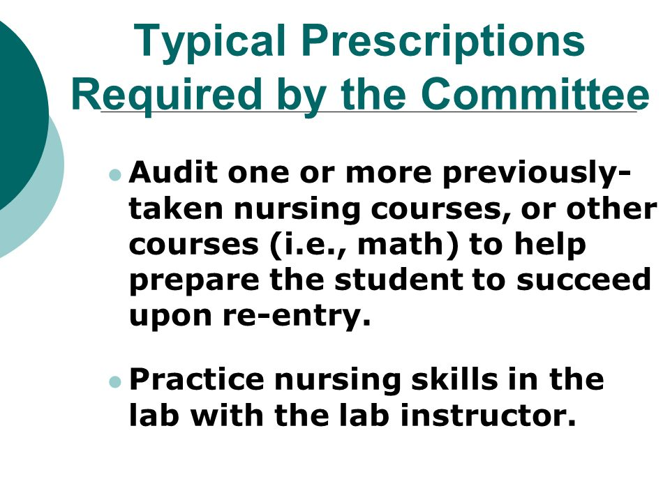 Typical Prescriptions Required by the Committee Audit one or more previously- taken nursing courses, or other courses (i.e., math) to help prepare the student to succeed upon re-entry.
