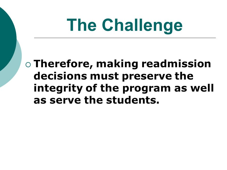 The Challenge Therefore, making readmission decisions must preserve the integrity of the program as well as serve the students.