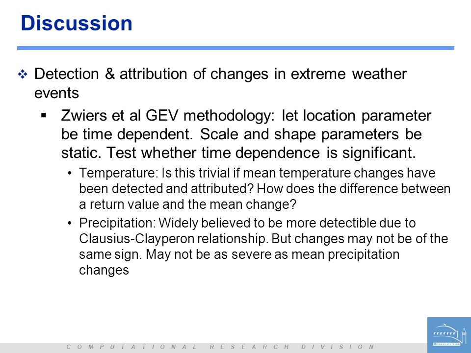 C O M P U T A T I O N A L R E S E A R C H D I V I S I O N Discussion Detection & attribution of changes in extreme weather events Zwiers et al GEV methodology: let location parameter be time dependent.