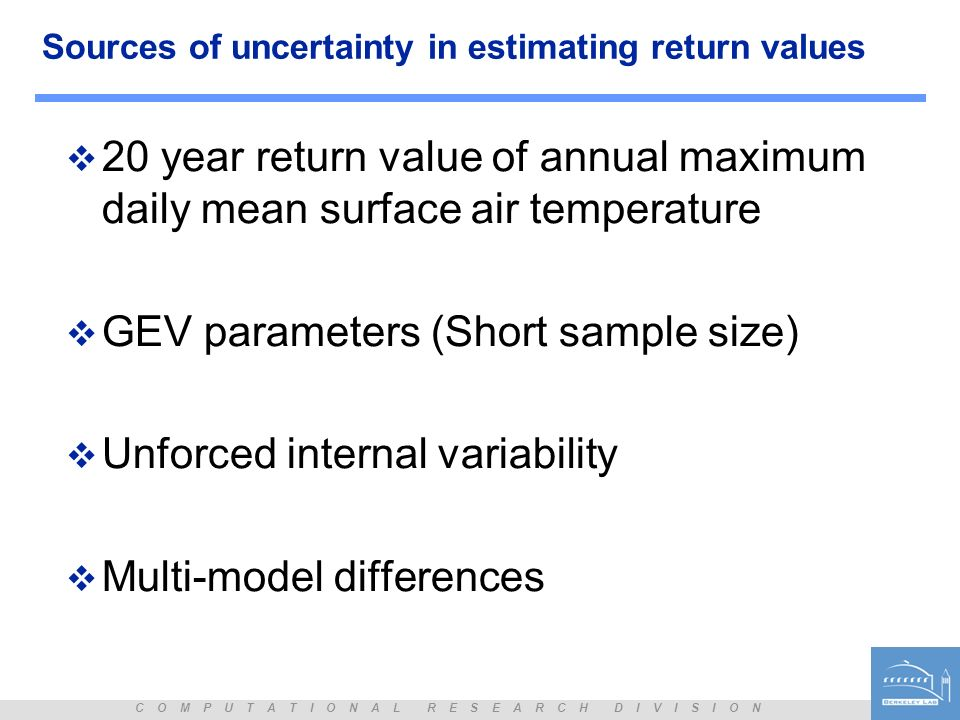 C O M P U T A T I O N A L R E S E A R C H D I V I S I O N Sources of uncertainty in estimating return values 20 year return value of annual maximum daily mean surface air temperature GEV parameters (Short sample size) Unforced internal variability Multi-model differences