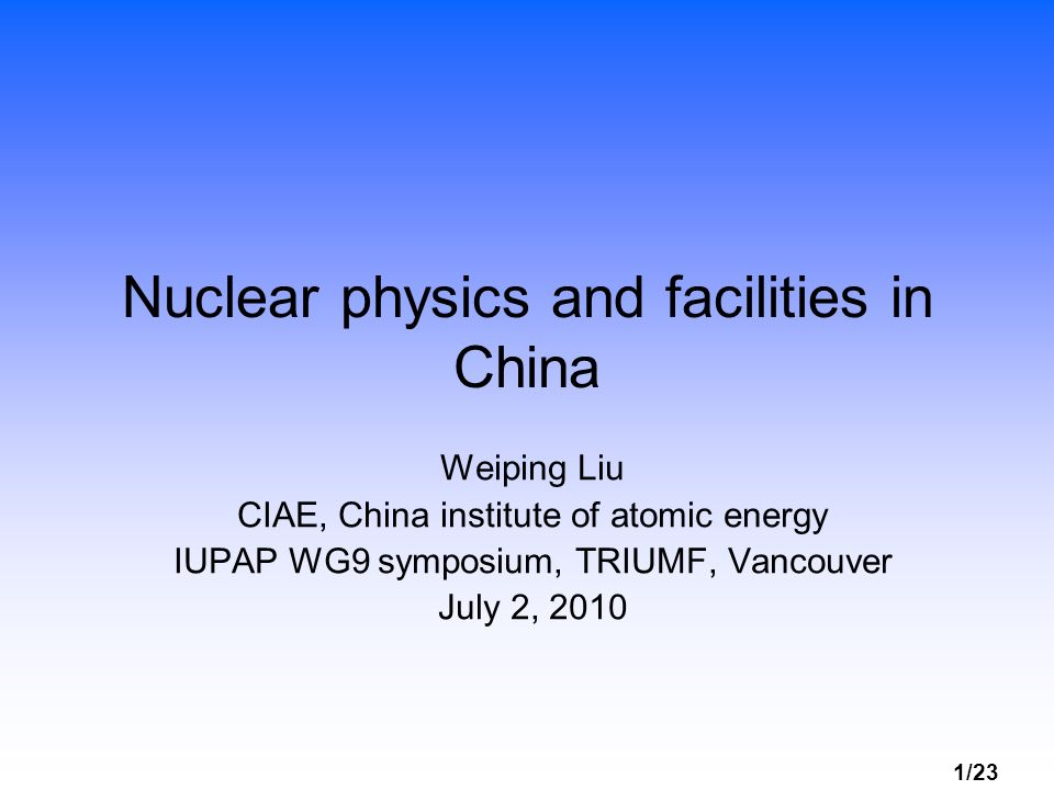 1/23 Nuclear physics and facilities in China Weiping Liu CIAE, China institute of atomic energy IUPAP WG9 symposium, TRIUMF, Vancouver July 2, 2010